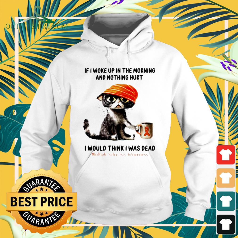 Cat if I woke up in the morning and nothing hurt I would think I was dead hoodie