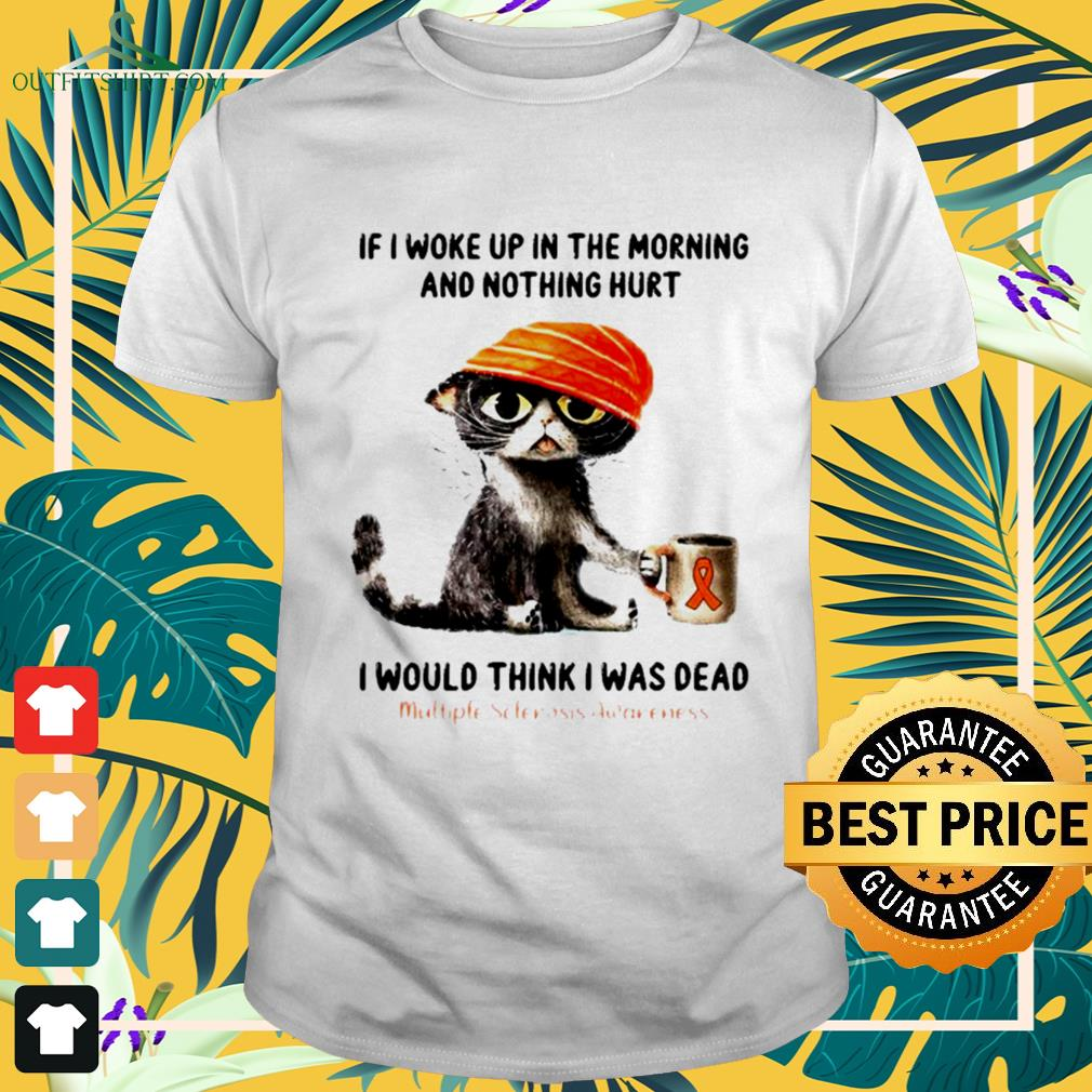 Cat if I woke up in the morning and nothing hurt I would think I was dead shirt