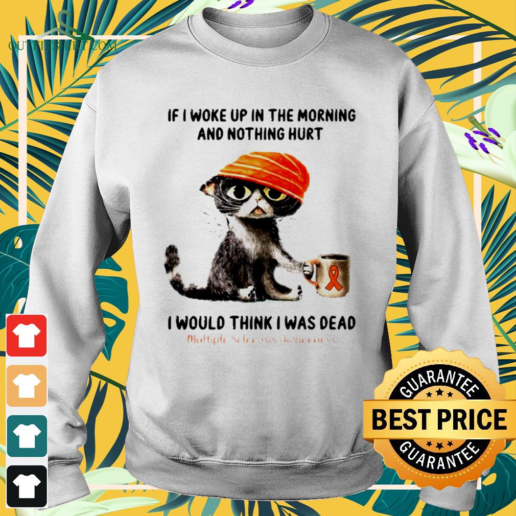 Cat if I woke up in the morning and nothing hurt I would think I was dead sweater