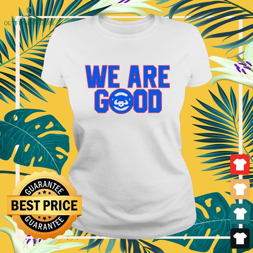 Chicago Cubs we are good ladies-tee