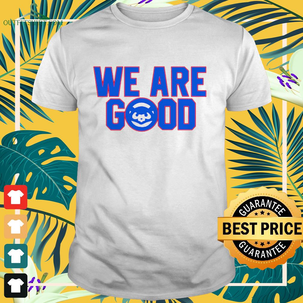 Chicago Cubs we are good shirt