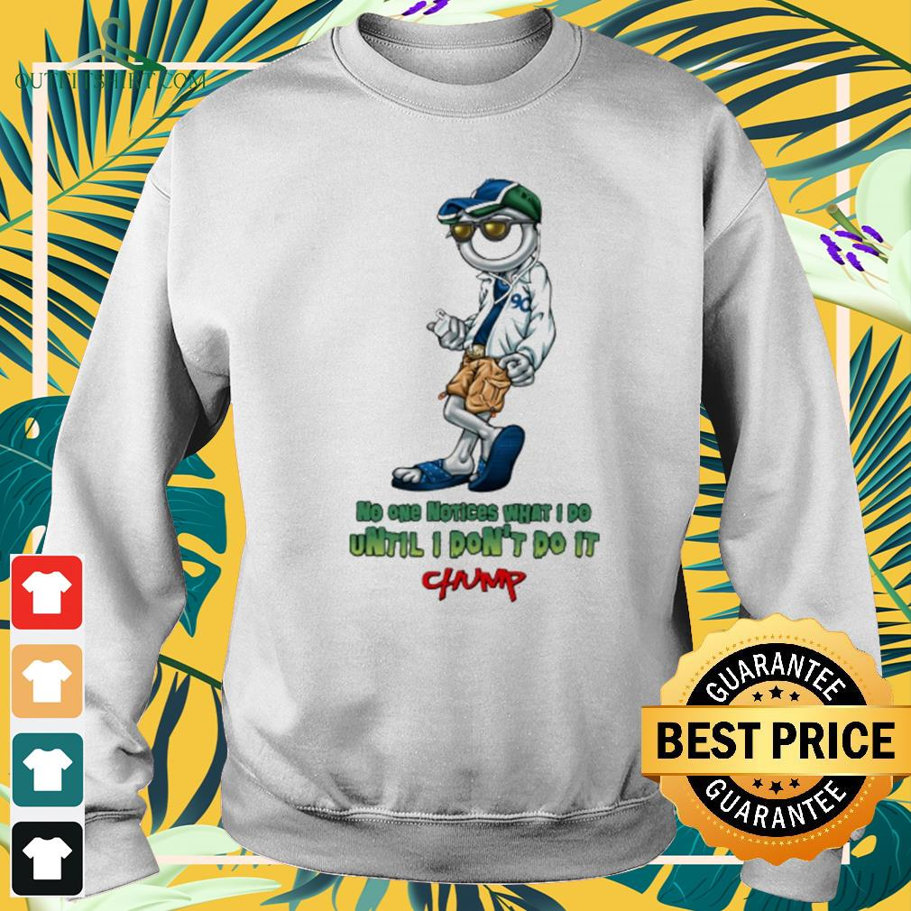 Chump No one notices what I do until I don't do it sweater