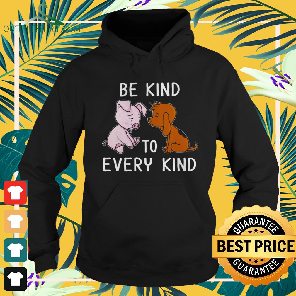 Dog and pig be kind to every kind hoodie