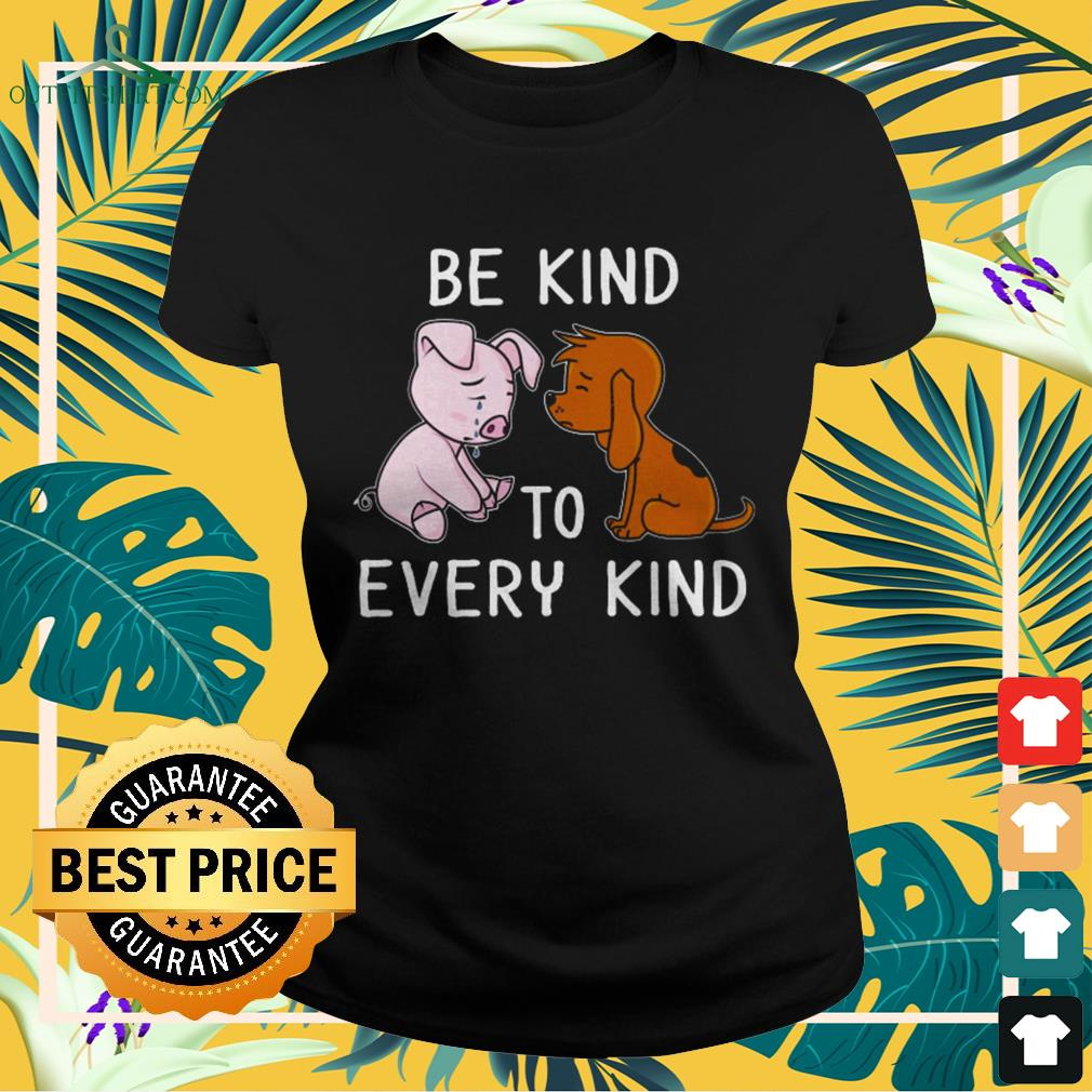 Dog and pig be kind to every kind ladies-tee