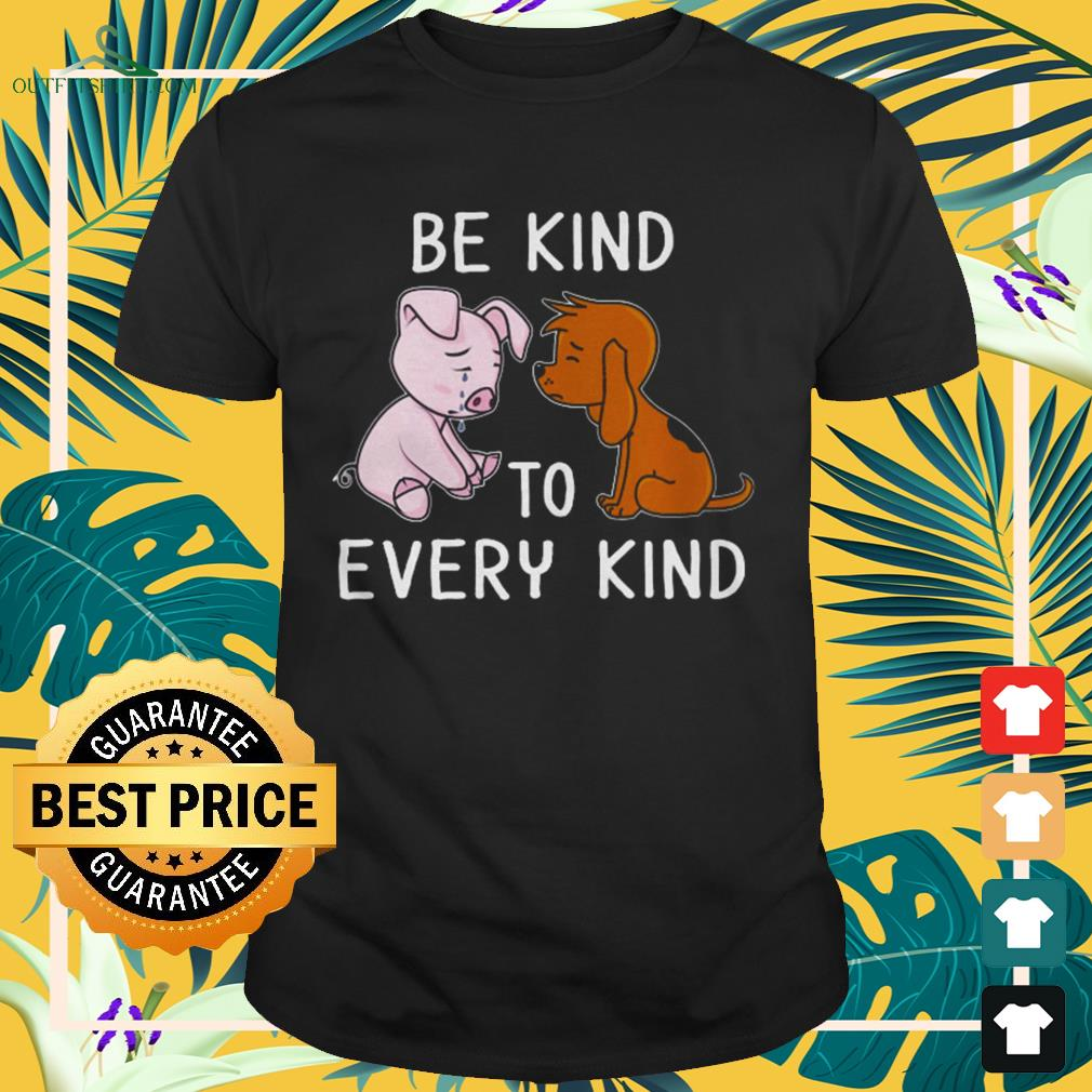 Dog and pig be kind to every kind shirt