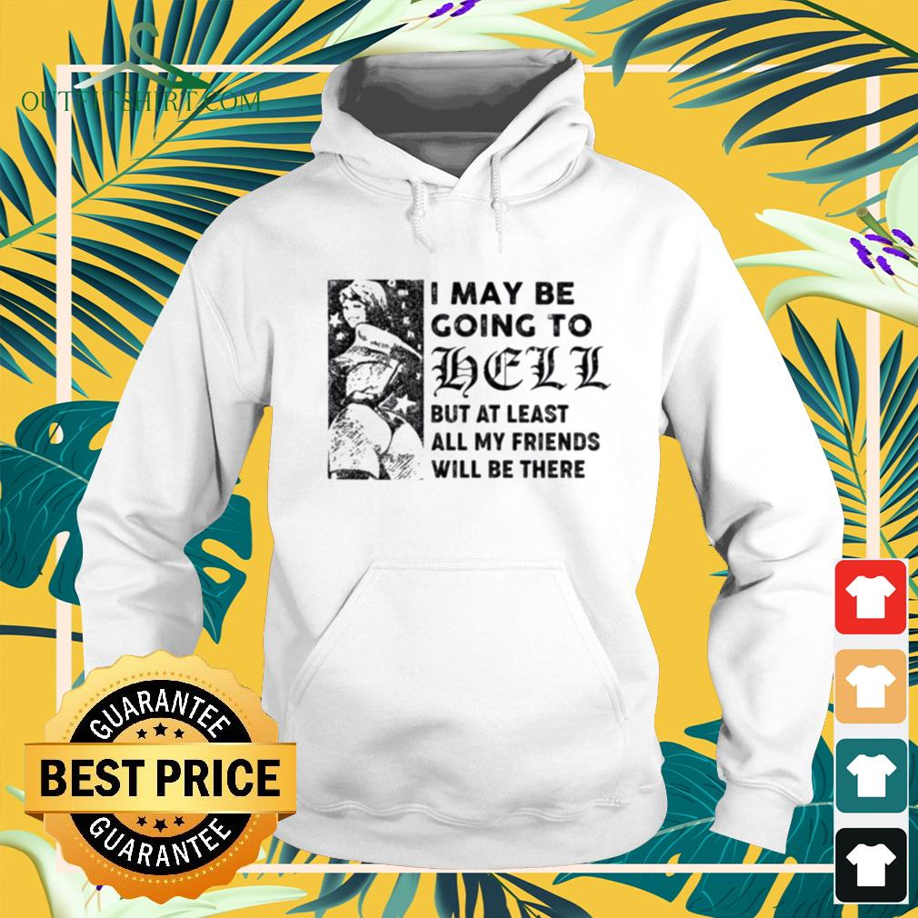 Hot I may be going to hell but at least all my friends will be there hoodie