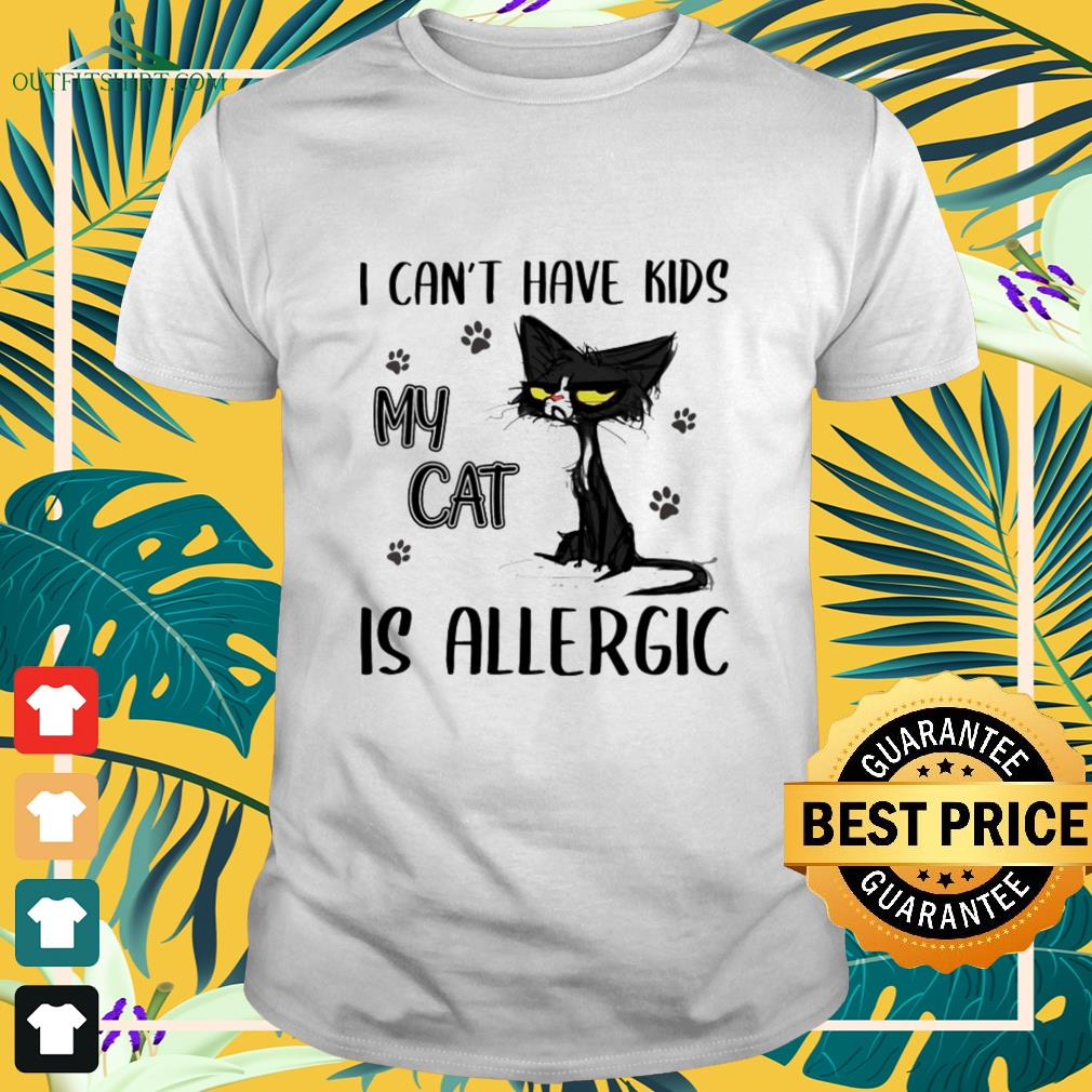 I can't have kids my cat is allergic shirt