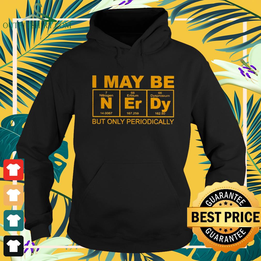 I may be Nerdy but only periodically hoodie