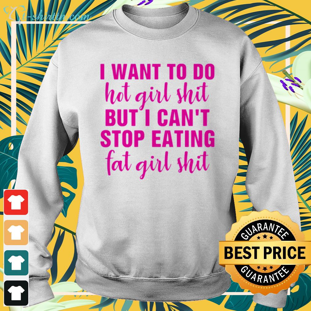 I want to do hot girl shit but I can't stop eating fat girl shit sweater