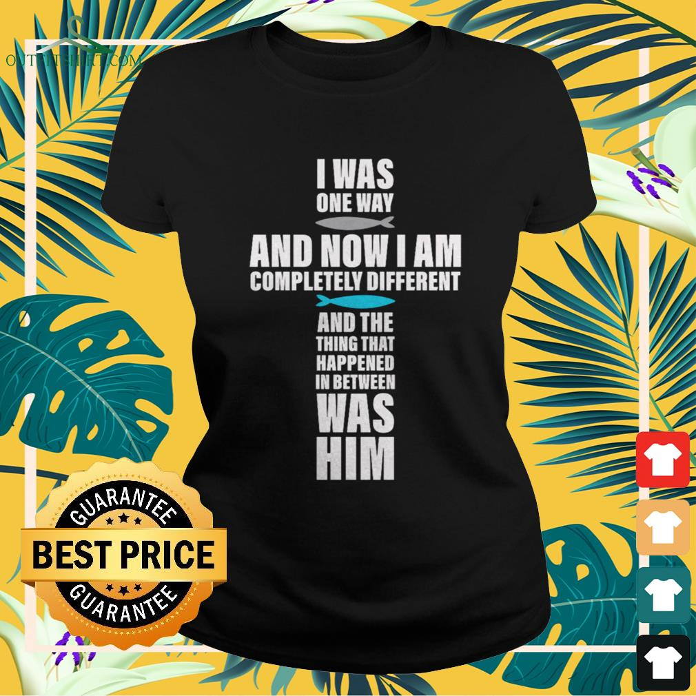 I was one way and now I am completely different ladies-tee