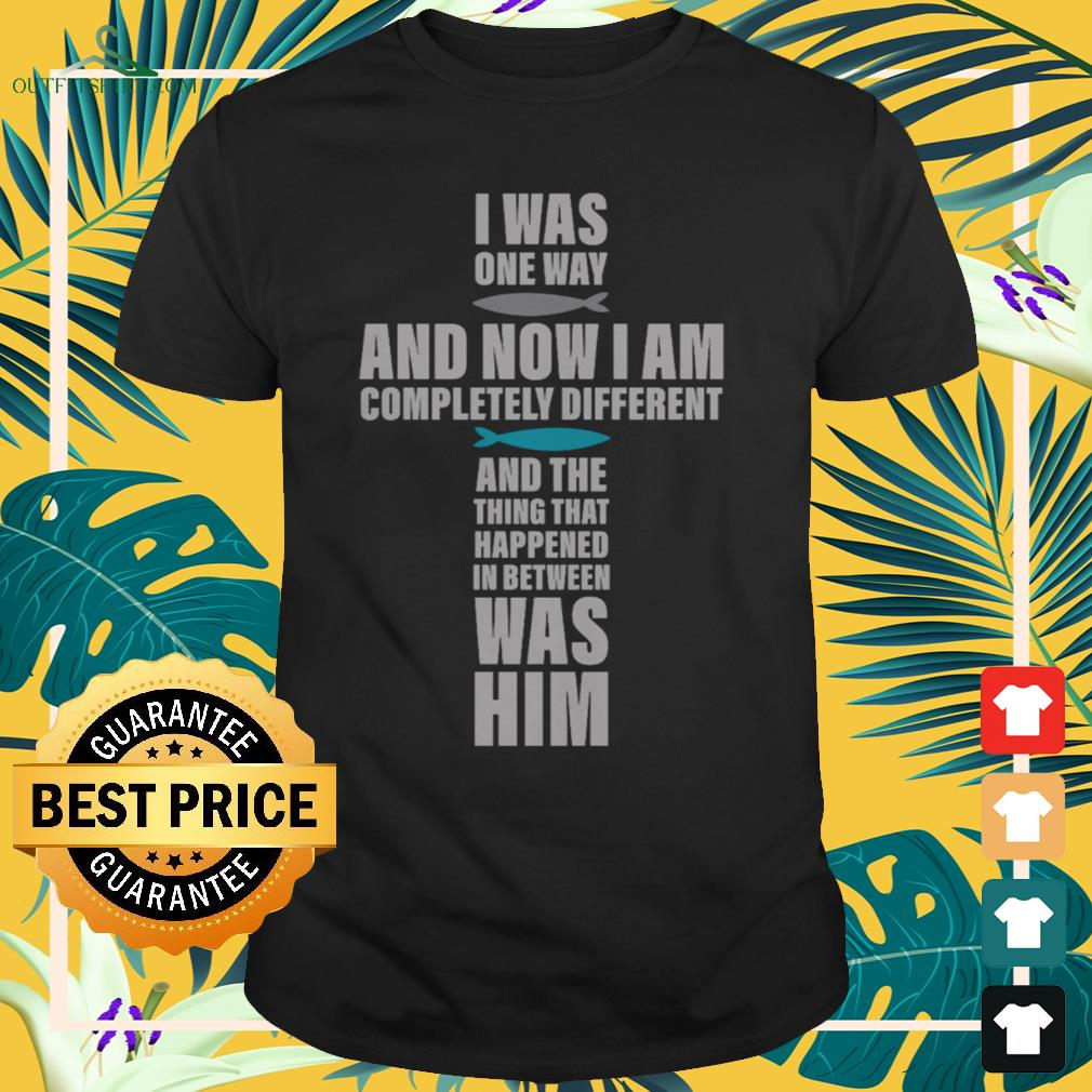 I was one way and now I am completely different shirt
