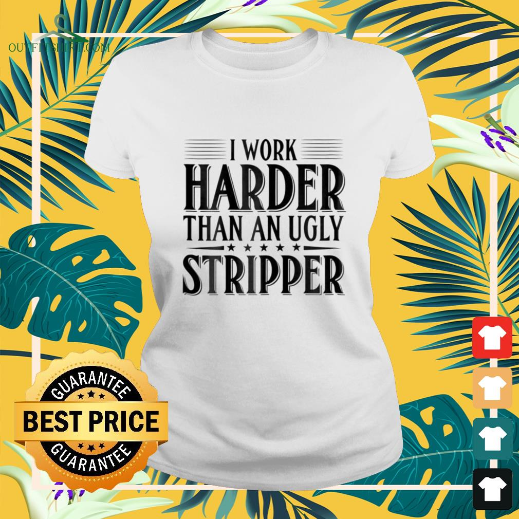 I work harder than an ugly stripper ladies-tee