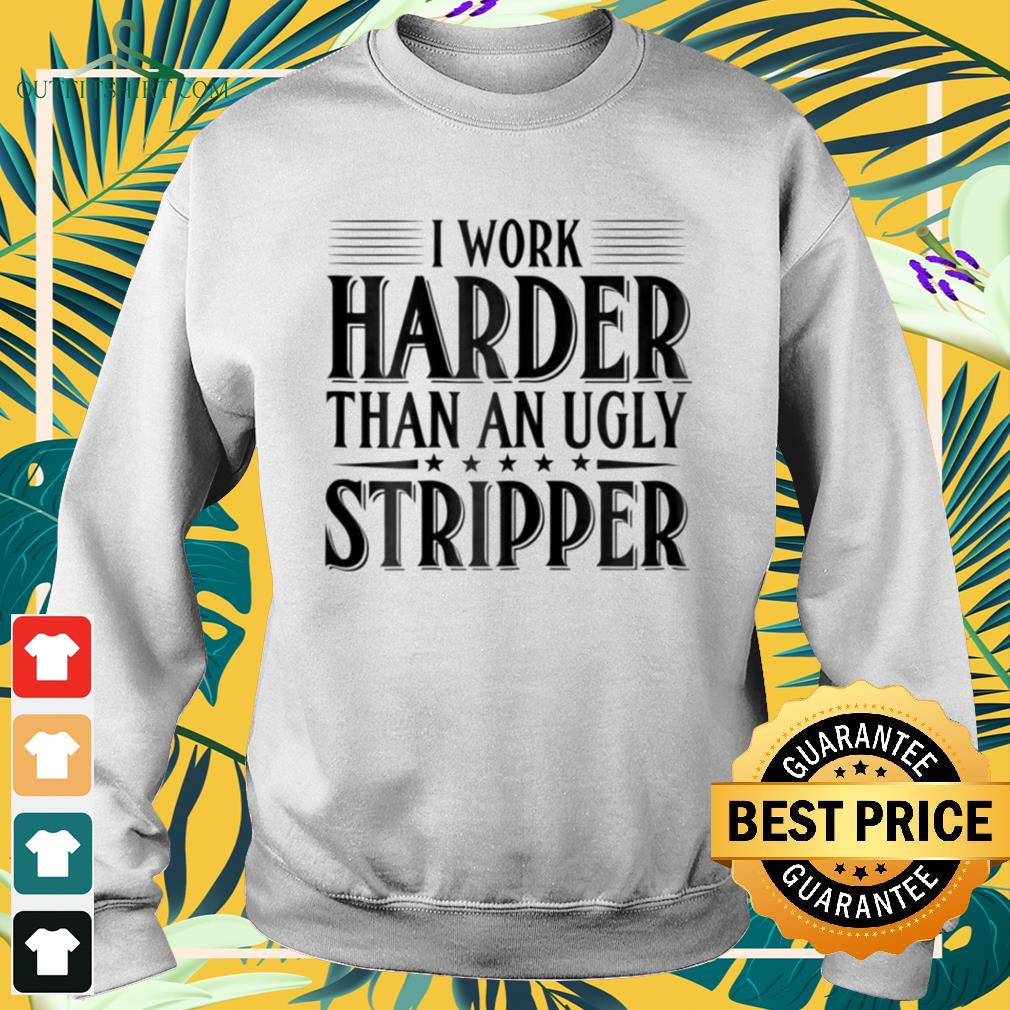 I work harder than an ugly stripper sweater