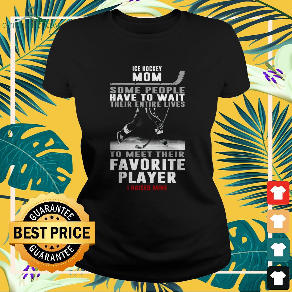 Ice hockey mom some people have to wait their entire lives to meet their favourite player ladies-tee