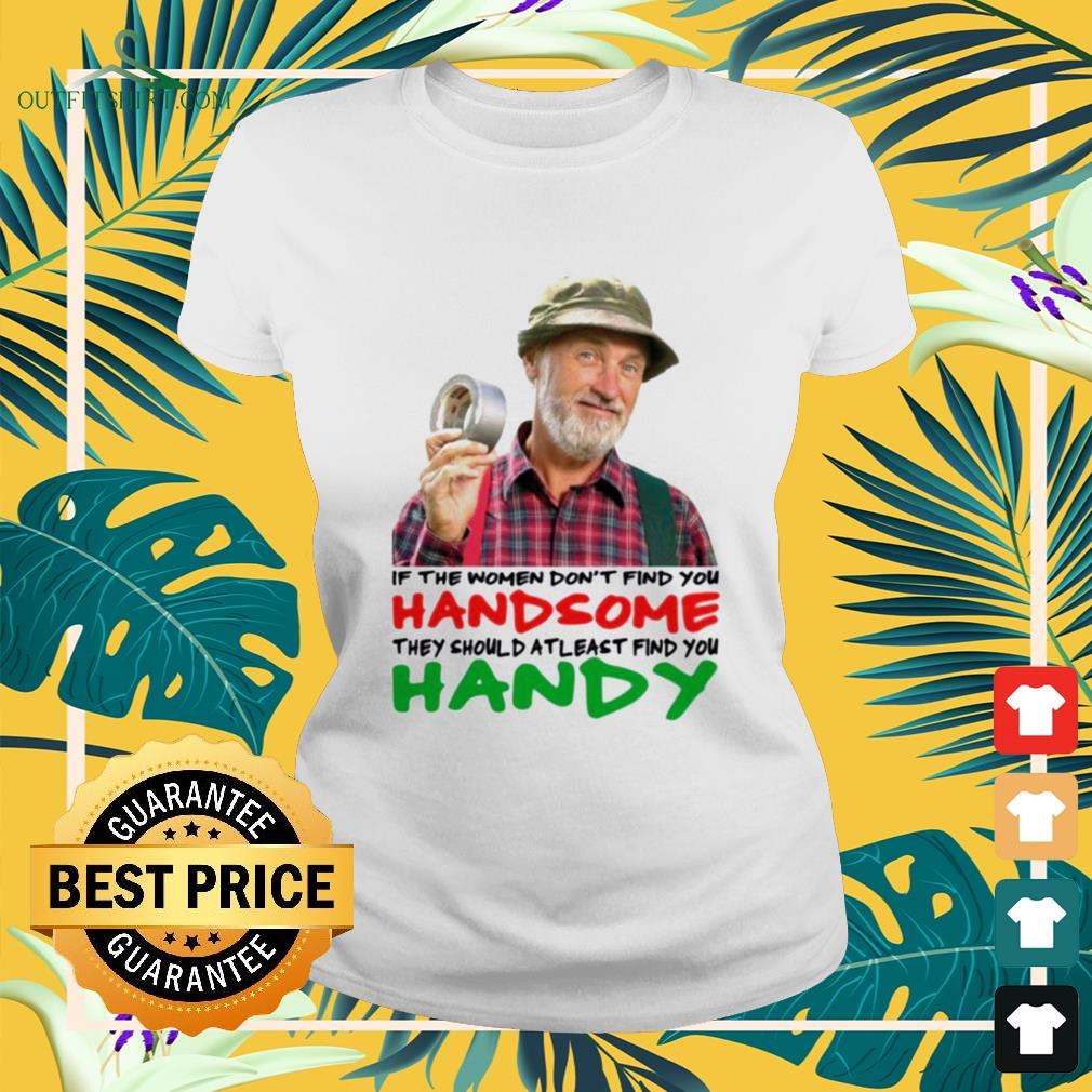 If the women don't find you handsome they should at least find you handy ladies-tee