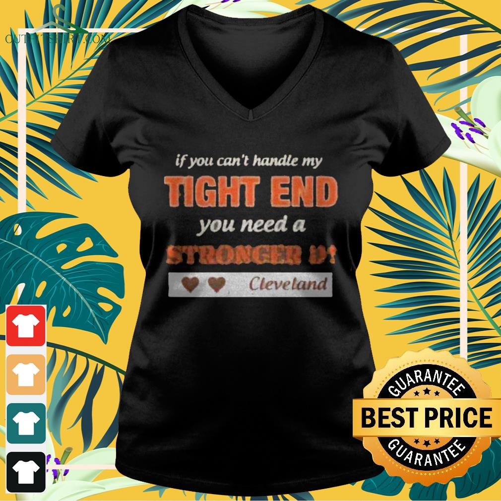 If you can't handle my tight end you need a stronger D Cleveland v-neck t-shirt