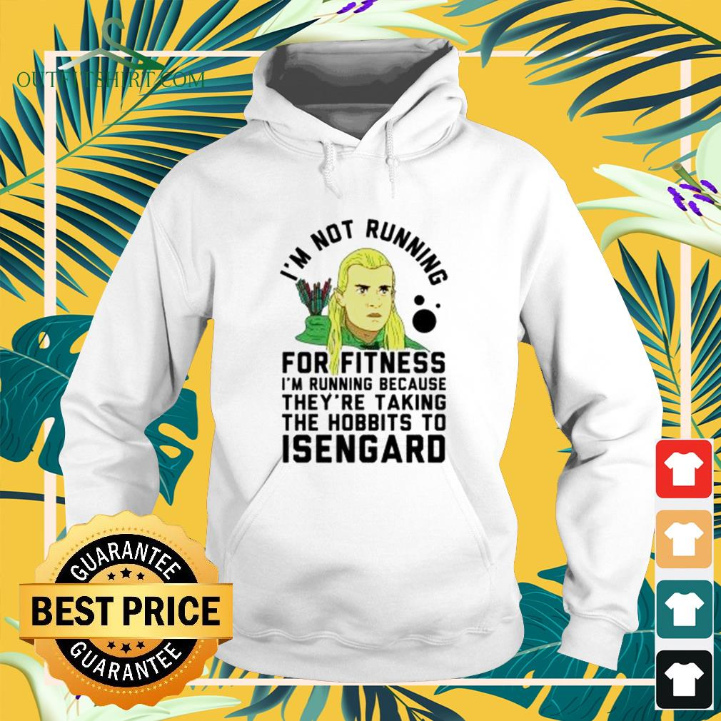I'm no running for fitness I'm running because they're taking the hobbits to Isengard hoodie