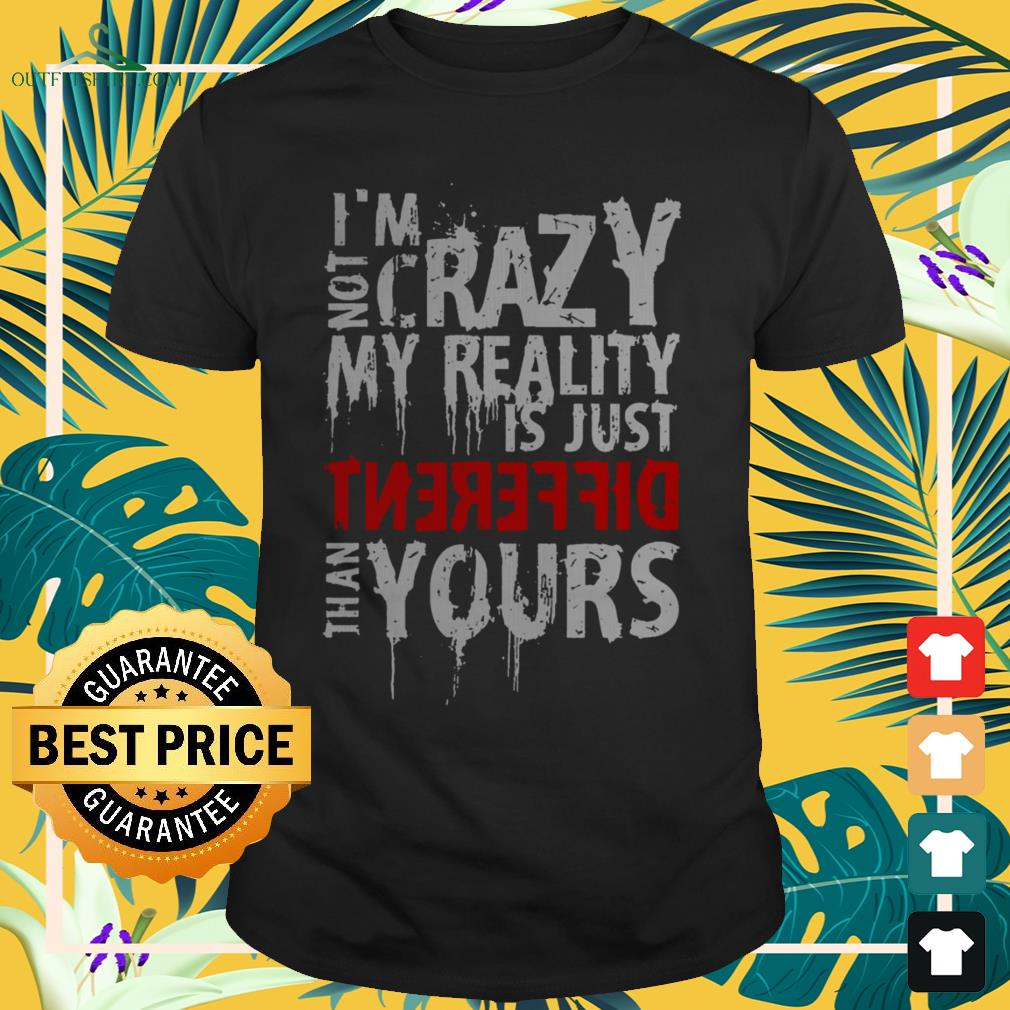 I'm not crazy my reality is just different than yours shirt