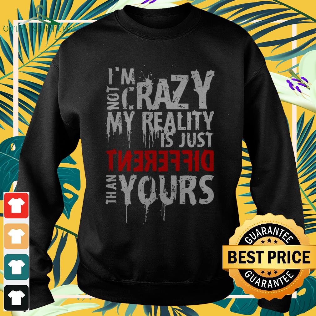 I'm not crazy my reality is just different than yours sweater