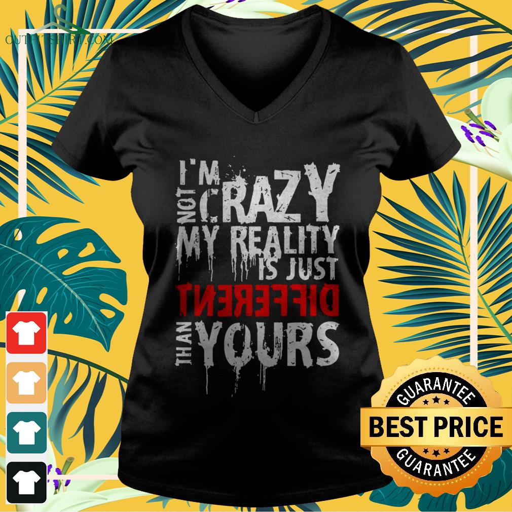 I'm not crazy my reality is just different than yours v-neck t-shirt