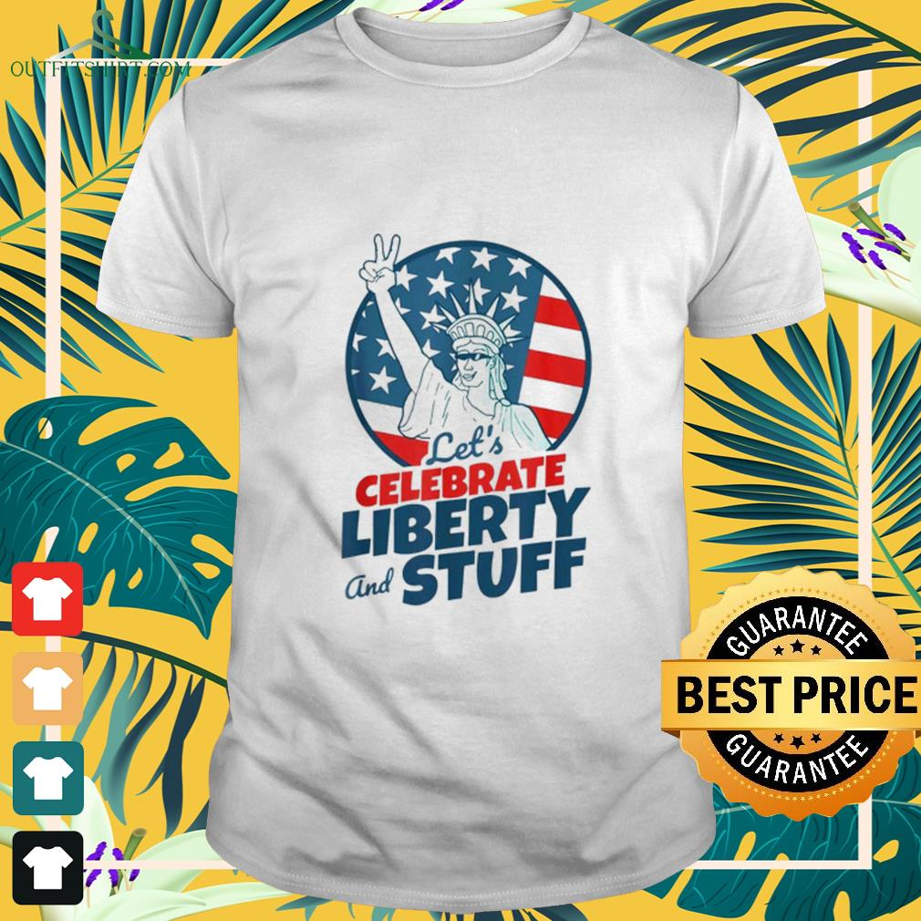 Let's celebrate liberty and stuff July 4th shirt