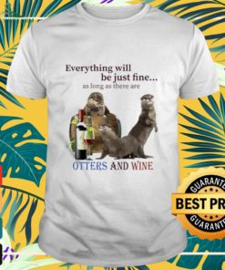 Otters with wine everything be just fine Shirt