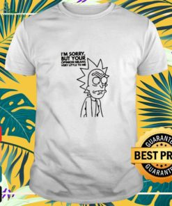 Rick and Morty I'm sorry but your opinion means very little to me Shirt