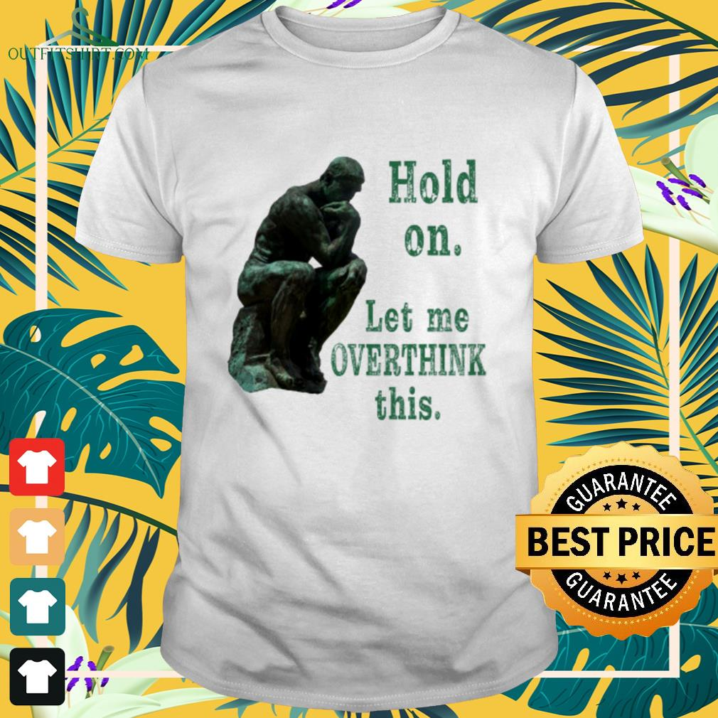 The Thinker Rodin hold on let me overthink this shirt