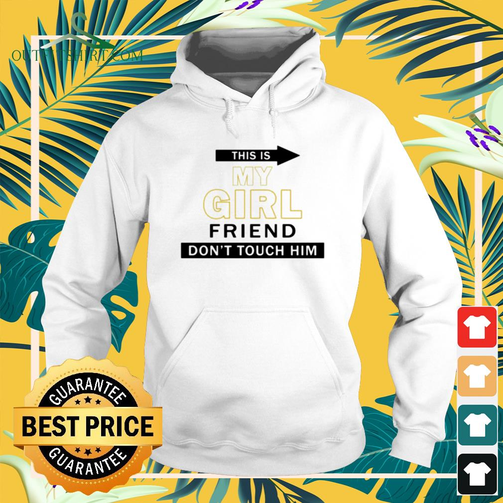 This my girl friend don't touch him Hoodie