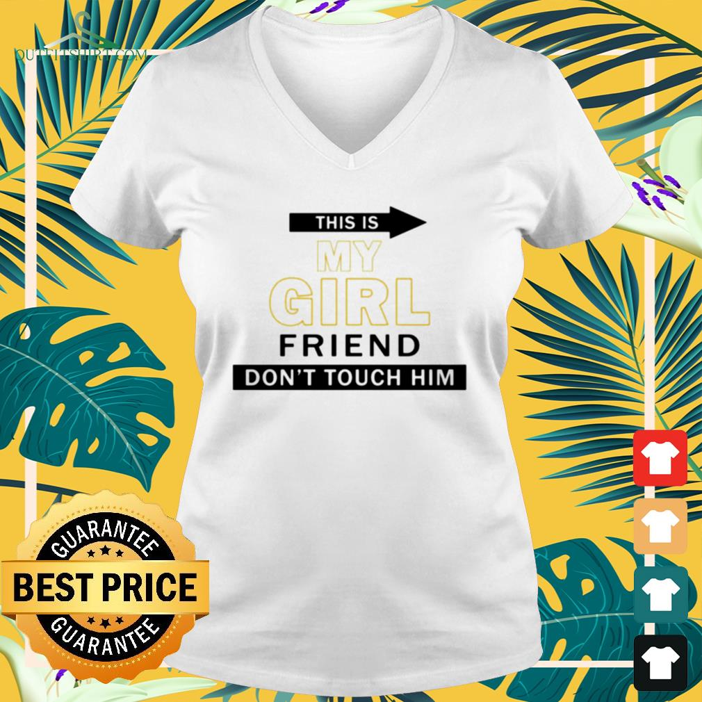 This my girl friend don't touch him V-neck t-shirt