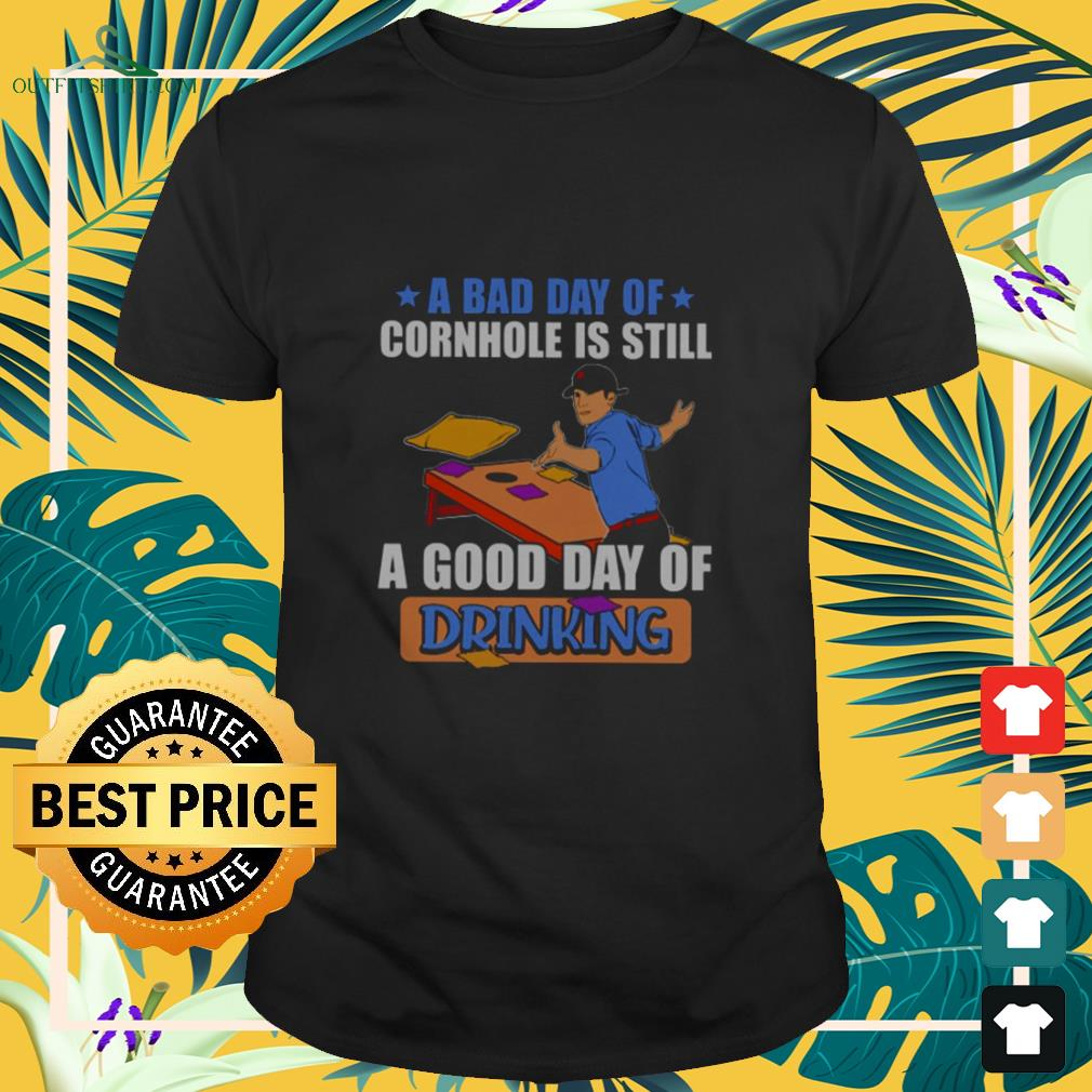 A bad day of cornhole is still a good day of drinking shirt