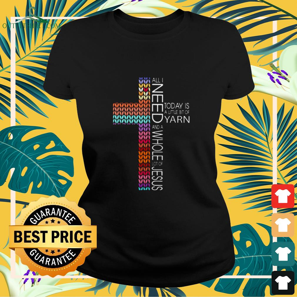 All I need today is a little bit of yarn and a whole lot of Jesus ladies-tee