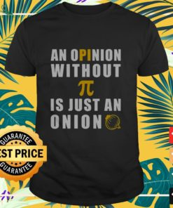 An opinion without Pi is just an onion funny shirt