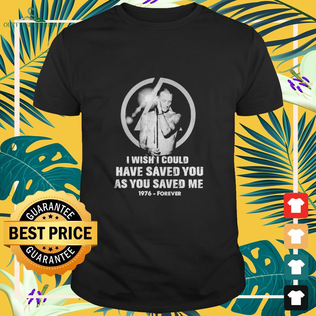 Chester Bennington I wish I could have saved you as you saved me 1976 – Forever shirt