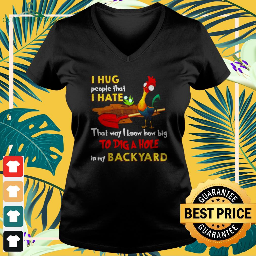 Chicken I hug people that I hate that way I know how big to dig the hole in my backyard v-neck t-shirt
