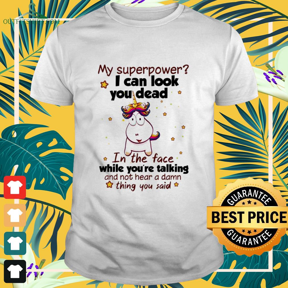 Funny unicorn my superpower I can look you dead in the face while you're talking shirt