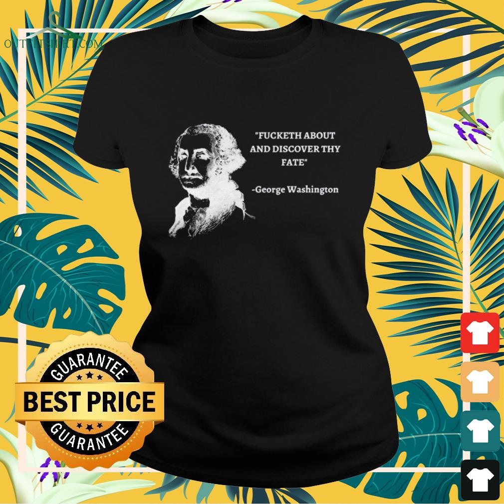George Washington Fucketh about and discover thy fate ladies-tee