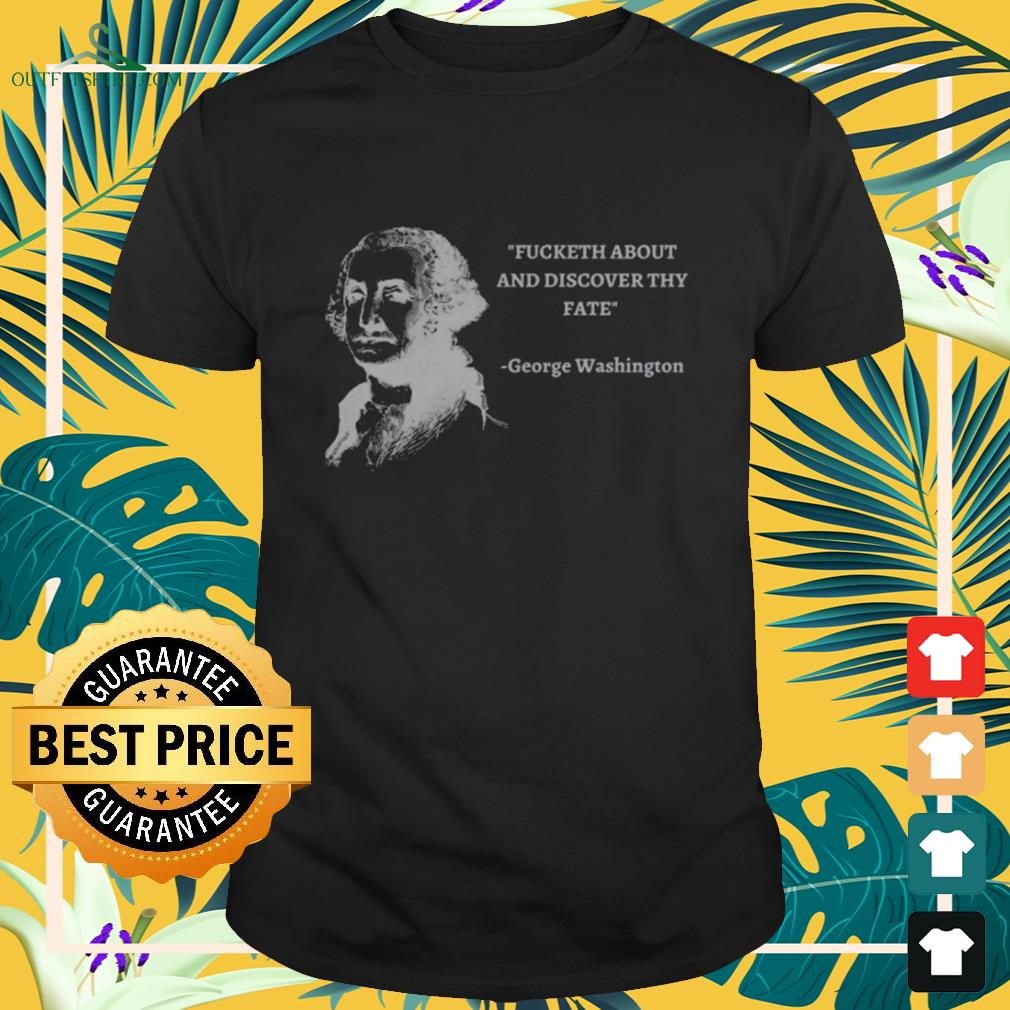 George Washington Fucketh about and discover thy fate shirt