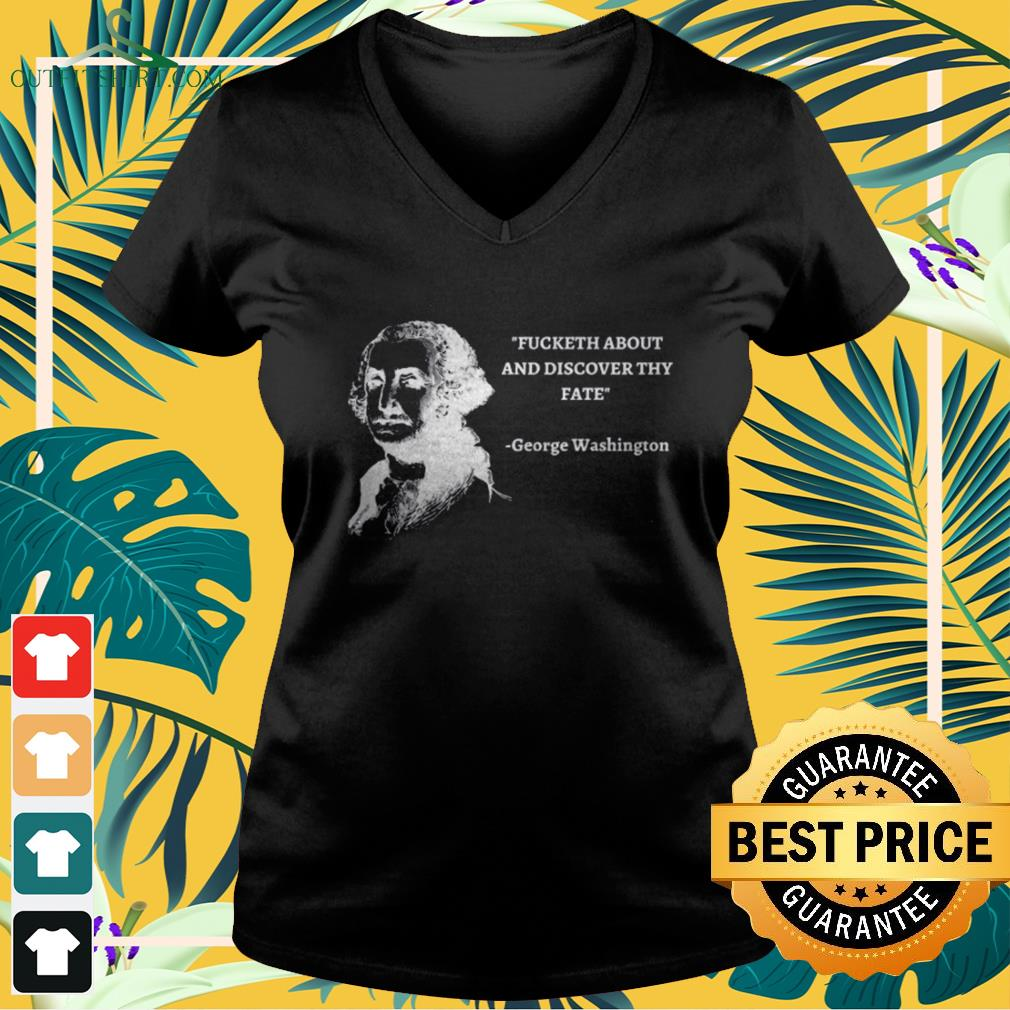 George Washington Fucketh about and discover thy fate v-neck t-shirt