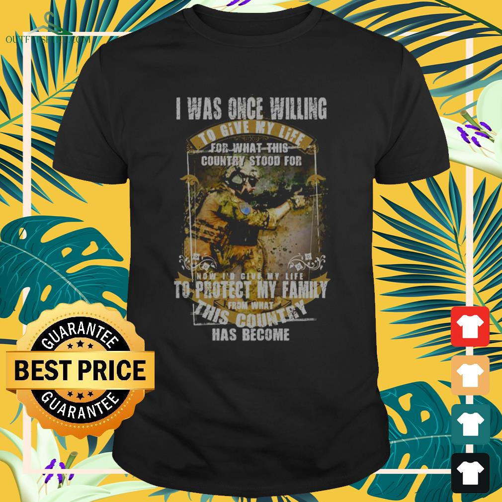 I was once willing to give my life for what this country stood for shirt