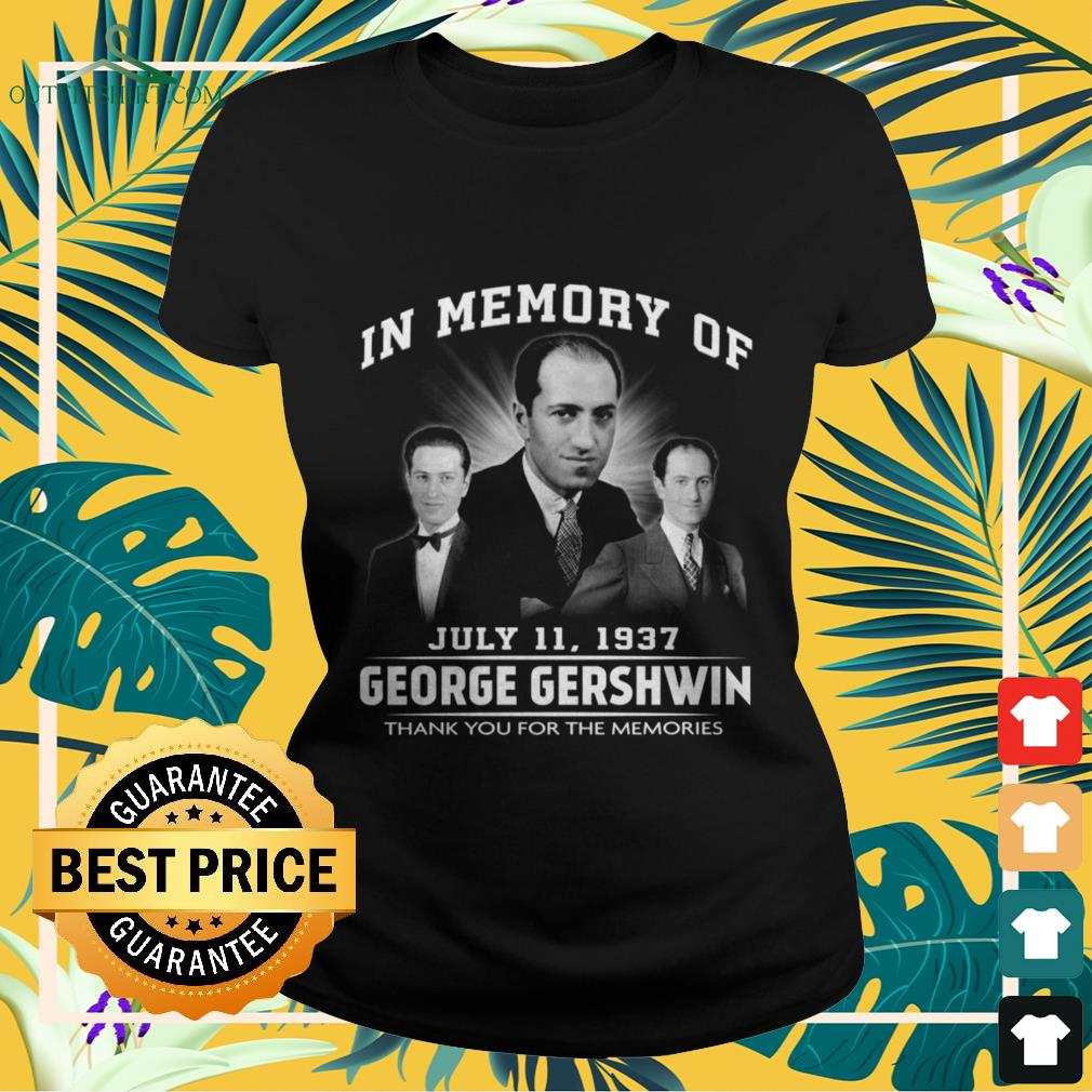 In memory of July 11 1937 Geogre Gherwin thank you for the memories ladies-tee