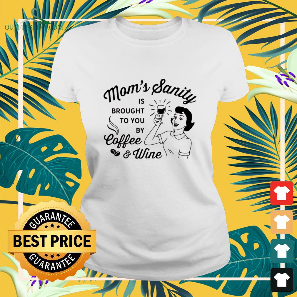 Mom's sanity is brought to you by coffee and wine ladies-tee