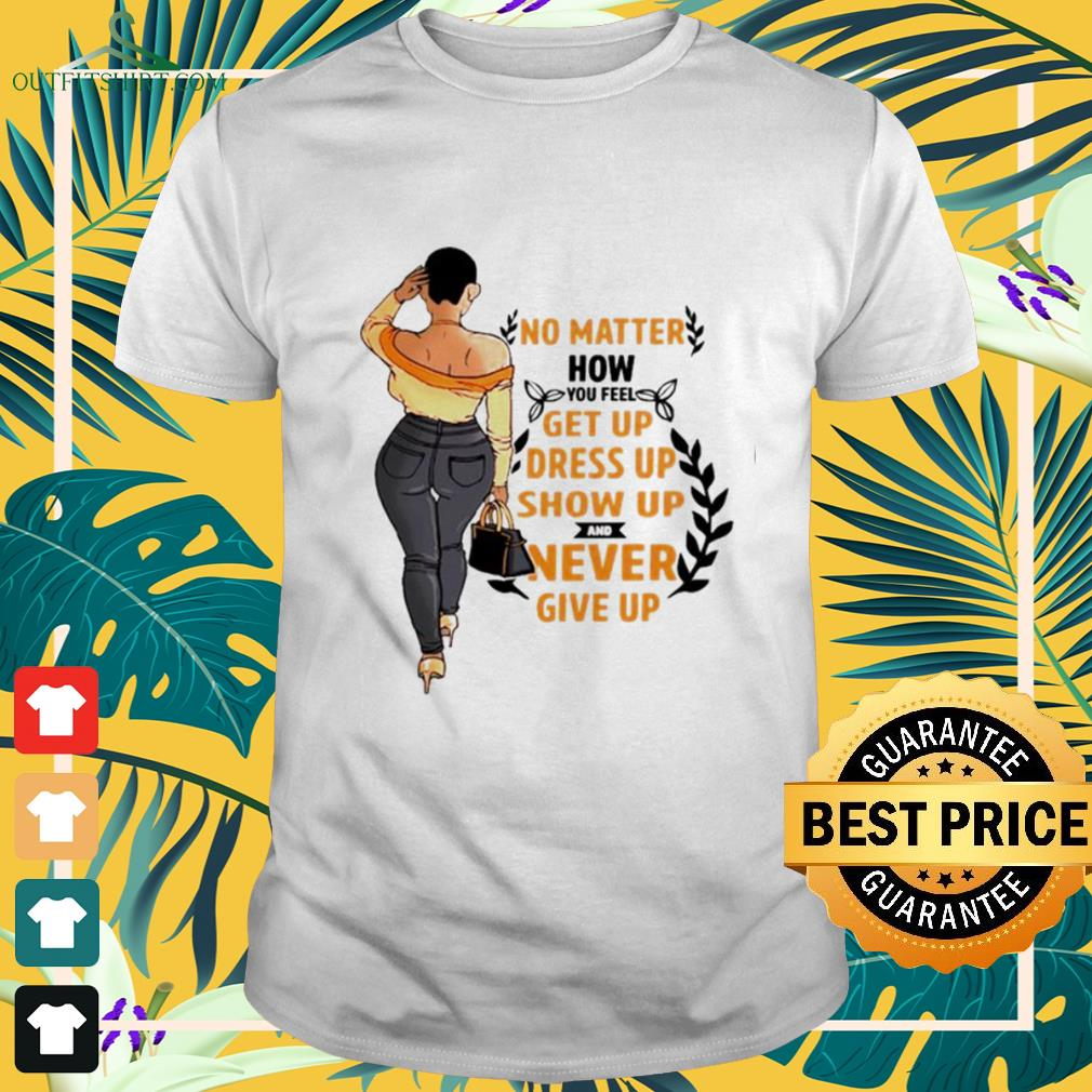 No matter how you feel get you dress up show up and never give up shirt
