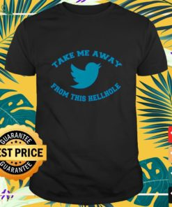 Take me away from this hellhole Twitter shirt