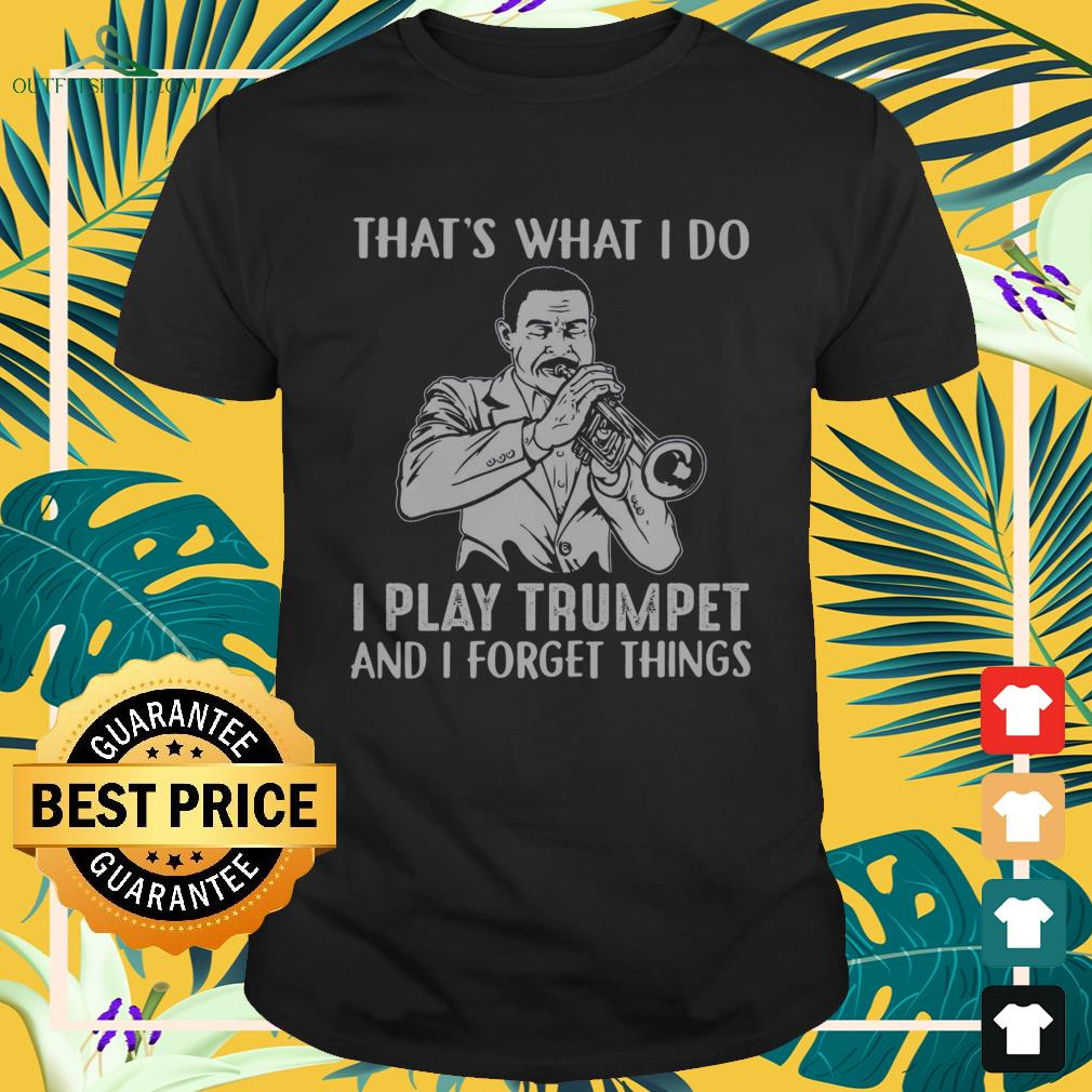 That's what I do I play trumpet and I forget things shirt