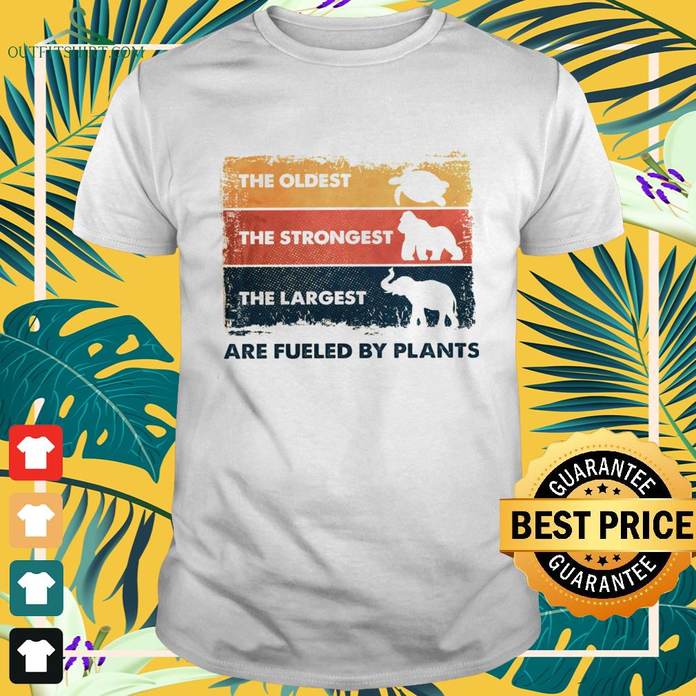 The oldest the strongest the largest are fueled by plants shirt