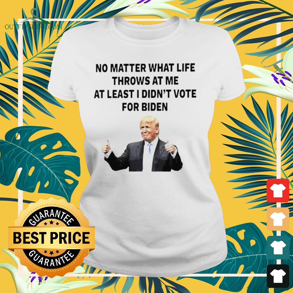 Trump no matter what life throws at me at least I didn't vote for Biden ladies-tee