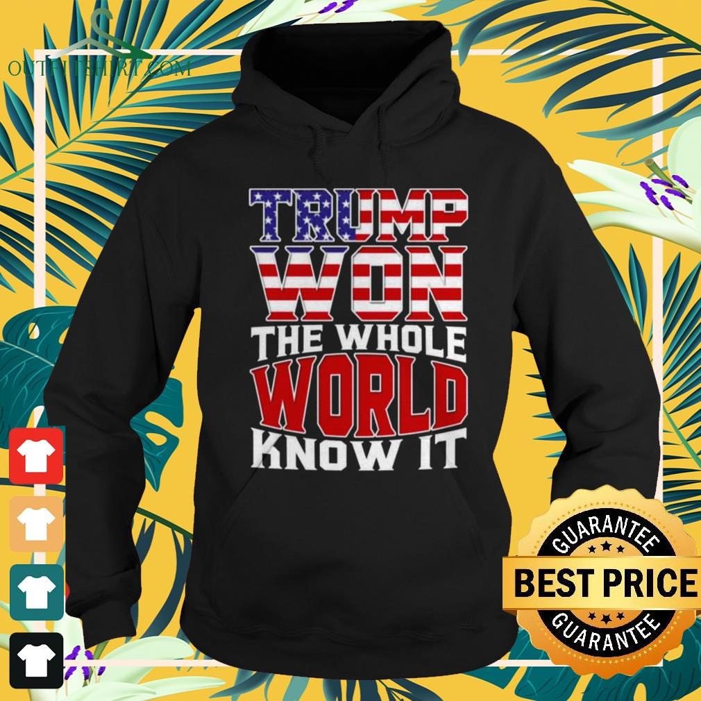 Trump won the whole world knows it hoodie