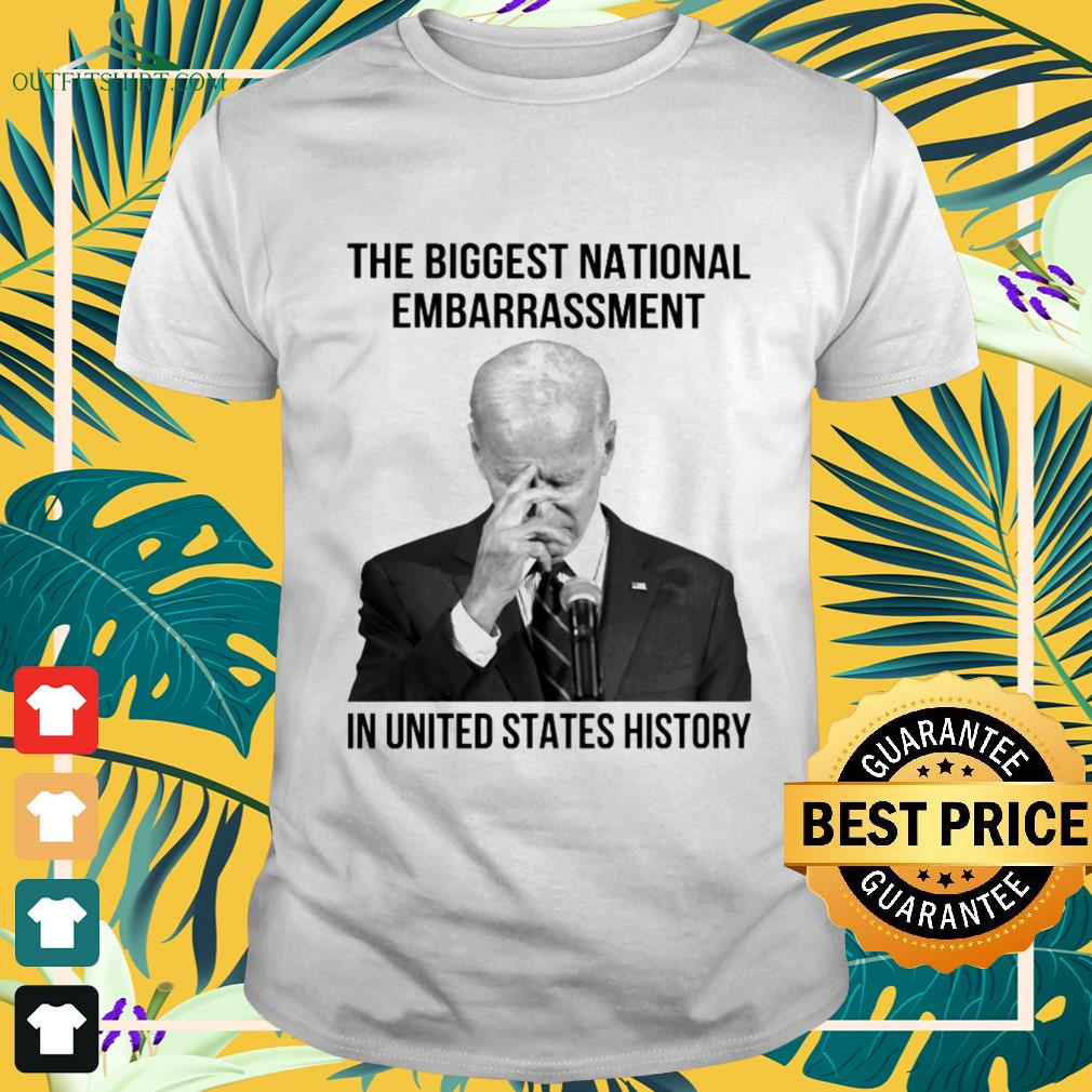 Biden President the biggest natinal embarrasment in United States history shirt