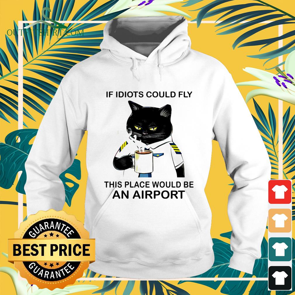 Black cat if idiots could fly this place would be an airport hoodie